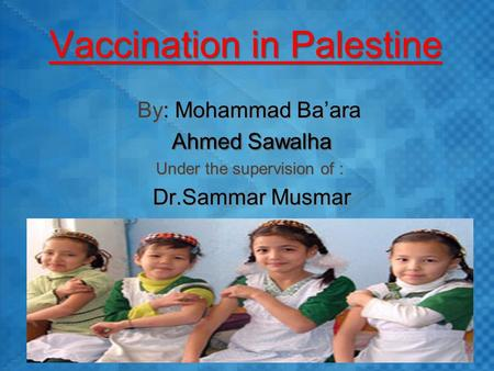 Vaccination in Palestine By: Mohammad Ba'ara Ahmed Sawalha Under the supervision of : Dr.Sammar Musmar By: Mohammad Ba'ara Ahmed Sawalha Under the supervision.