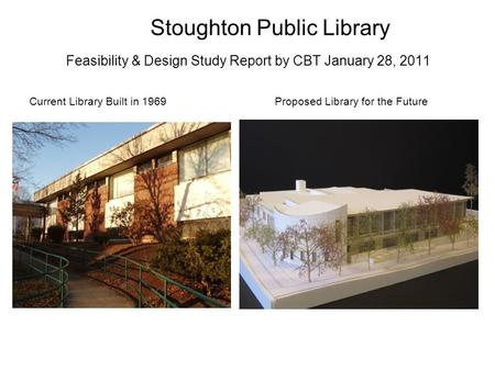 Stoughton Public Library Feasibility & Design Study Report by CBT January 28, 2011 Current Library Built in 1969Proposed Library for the Future.