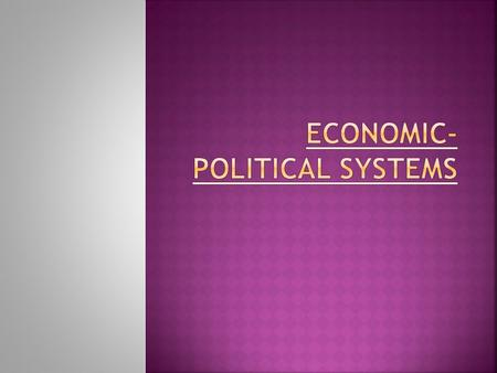  Each country has an economic and political system.  The political system determines the economic system.  Three basic types:  Capitalism  Socialism.