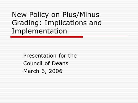 New Policy on Plus/Minus Grading: Implications and Implementation Presentation for the Council of Deans March 6, 2006.