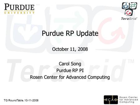 TG RoundTable, 10-11-2008 Purdue RP Update October 11, 2008 Carol Song Purdue RP PI Rosen Center for Advanced Computing.
