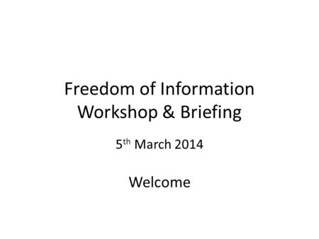 Freedom of Information Workshop & Briefing 5 th March 2014 Welcome.