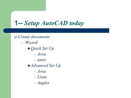 1-- Setup AutoCAD today a-Create documents – Wizard Quick Set Up – Area – units Advanced Set Up – Area – Units – Angles.