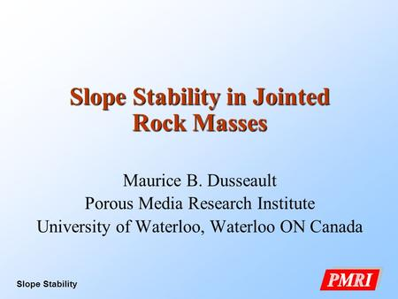 Slope Stability 1 Slope Stability in Jointed Rock Masses Maurice B. Dusseault Porous Media Research Institute University of Waterloo, Waterloo ON Canada.