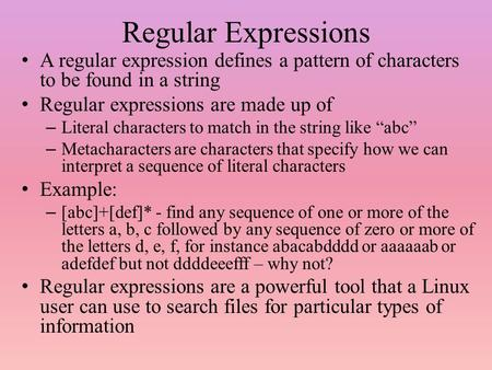 Regular Expressions A regular expression defines a pattern of characters to be found in a string Regular expressions are made up of – Literal characters.