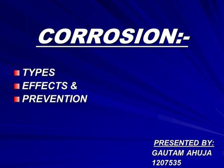 CORROSION:- TYPES EFFECTS & PREVENTION PRESENTED BY: PRESENTED BY: GAUTAM AHUJA GAUTAM AHUJA 1207535 1207535.