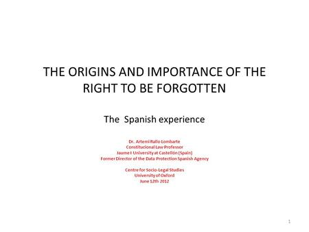 THE ORIGINS AND IMPORTANCE <strong>OF</strong> THE RIGHT TO BE FORGOTTEN The Spanish experience Dr. Artemi Rallo Lombarte Constitucional Law Professor Jaume I University.