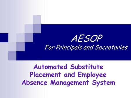 AESOP For Principals and Secretaries Automated Substitute Placement and Employee Absence Management System.