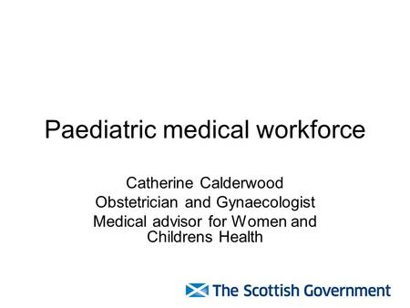 Paediatric medical workforce Catherine Calderwood Obstetrician and Gynaecologist Medical advisor for Women and Childrens Health.