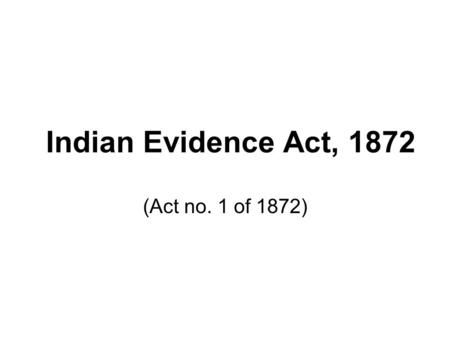 "<strong>Indian</strong> Evidence Act, 1872 (Act no. 1 <strong>of</strong> 1872). The word,evidence is derived from the Latin word evidens or evidere, which means "" to show clearly; to."