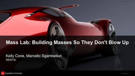 © 2012 Autodesk Mass Lab: Building Masses So They Don't Blow Up Kelly Cone, Marcello Sgambelluri AB3074L.