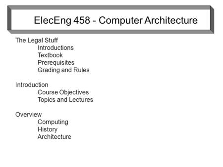 ElecEng 458 - Computer Architecture The Legal Stuff Introductions Textbook Prerequisites Grading and Rules Introduction Course Objectives Topics and Lectures.