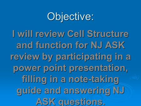 Objective: I will review Cell Structure and function for NJ ASK review by participating in a power point presentation, filling in a note-taking guide and.