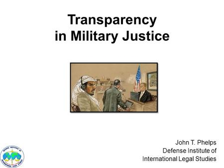 Transparency in Military Justice John T. Phelps Defense Institute of International Legal Studies 1.