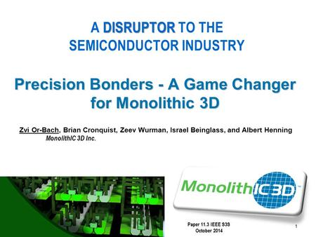 MonolithIC 3D  Inc. Patents Pending 1 Precision Bonders - A Game Changer for Monolithic 3D DISRUPTOR A DISRUPTOR TO THE SEMICONDUCTOR INDUSTRY Paper 11.3.