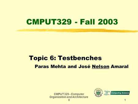 CMPUT 329 - Computer Organization and Architecture II 1 CMPUT329 - Fall 2003 Topic 6: Testbenches Paras Mehta and José Nelson Amaral.
