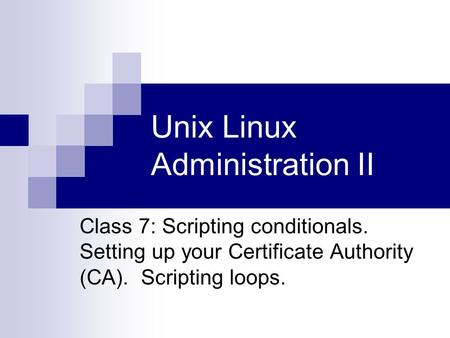 Unix Linux Administration II Class 7: <strong>Scripting</strong> conditionals. Setting up your Certificate Authority (CA). <strong>Scripting</strong> loops.