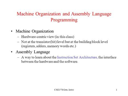 CSE378 Gen. Intro1 Machine Organization and Assembly Language Programming Machine Organization –Hardware-centric view (in this class) –Not at the transistor.