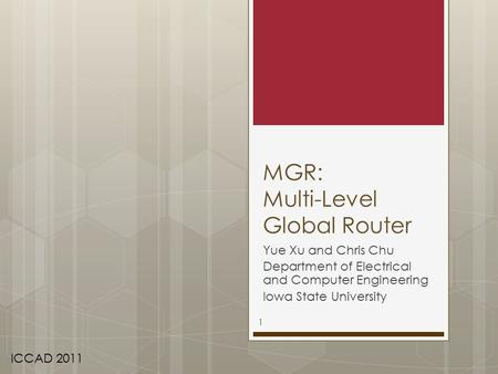 MGR: Multi-Level Global Router Yue Xu and Chris Chu Department of Electrical and Computer Engineering Iowa State University ICCAD 2011 1.