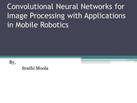 Convolutional Neural Networks for Image Processing with Applications in Mobile Robotics By, Sruthi Moola.