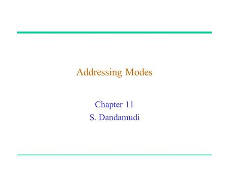 "Addressing Modes Chapter 11 S. Dandamudi. 2003 To be used with S. Dandamudi, ""Fundamentals of Computer Organization and Design,"" Springer, 2003.  S."