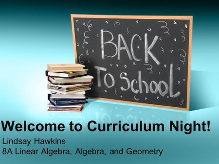 Welcome to Curriculum Night! Lindsay Hawkins 8A Linear Algebra, Algebra, and Geometry.