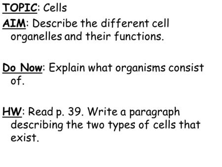 TOPIC: Cells AIM: Describe the different cell organelles and their functions. Do Now: Explain what organisms consist of. HW: Read p. 39. Write a paragraph.