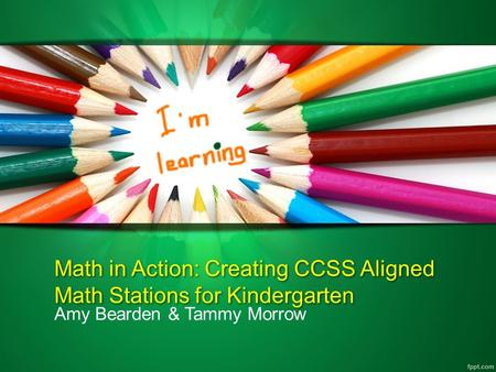 Math in Action: Creating CCSS Aligned Math Stations for Kindergarten Amy Bearden & Tammy Morrow.