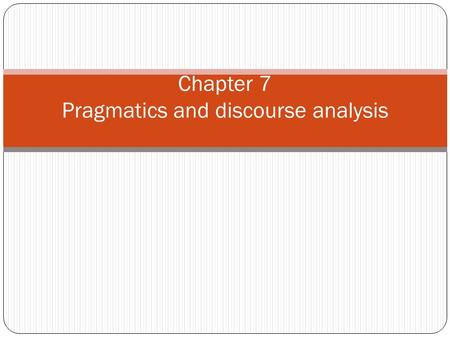 Chapter 7 Pragmatics and discourse analysis. Outline 1. Pragmatics: meaning and contexts 2. Speech act 3. Presupposition 4. Deitics 5. Discourse and Analysis.
