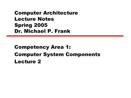 Computer Architecture Lecture Notes Spring 2005 Dr. Michael P. Frank Competency Area 1: Computer System Components Lecture 2.