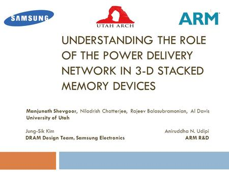 UNDERSTANDING THE ROLE OF THE POWER DELIVERY NETWORK IN 3-D STACKED MEMORY DEVICES Manjunath Shevgoor, Niladrish Chatterjee, Rajeev Balasubramonian, Al.