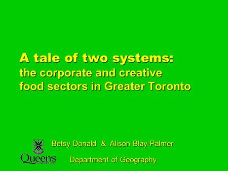 A tale of two systems: the corporate and creative food sectors in Greater Toronto Betsy Donald & Alison Blay-Palmer Department of Geography.