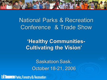 National Parks & Recreation Conference & Trade Show 'Healthy Communities- Cultivating the Vision' 'Healthy Communities- Cultivating the Vision' Saskatoon.