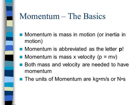 Momentum – The Basics Momentum is mass in motion (or inertia in motion) Momentum is abbreviated as the letter p! Momentum is mass x velocity (p = mv) Both.