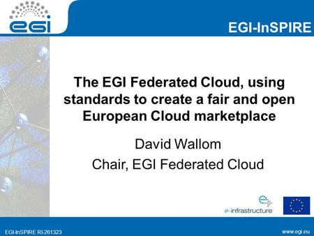 Www.egi.eu EGI-InSPIRE www.egi.eu EGI-InSPIRE RI-261323 The EGI Federated Cloud, using standards to create a fair and open European Cloud marketplace David.