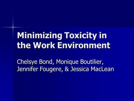 Minimizing Toxicity in the Work Environment Chelsye Bond, Monique Boutilier, Jennifer Fougere, & Jessica MacLean.
