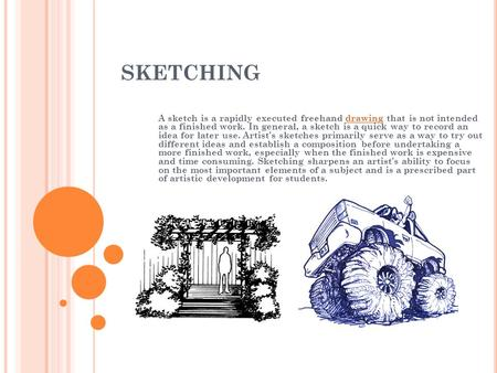SKETCHING A sketch is a rapidly executed freehand drawing that is not intended as a finished work. In general, a sketch is a quick way to record an idea.