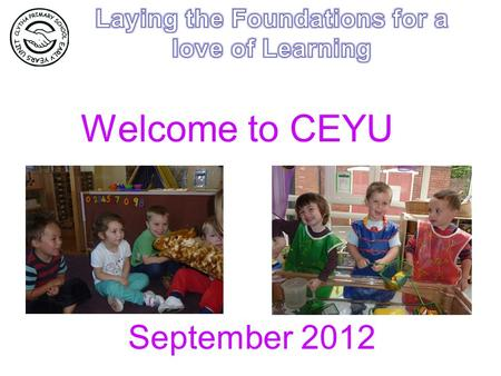 Welcome to CEYU September 2012. Getting to know you! Getting used to a new environment – expectations and routines Enjoyment, confidence and fun!!!- chatting,