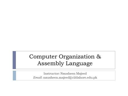 Computer Organization & Assembly Language Instructor: Nausheen Majeed