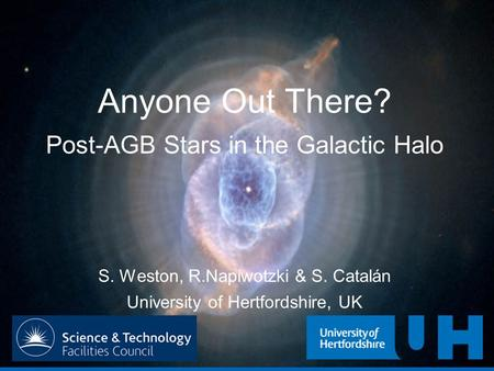 Anyone Out There? Post-AGB Stars in the Galactic Halo S. Weston, R.Napiwotzki & S. Catalán University of Hertfordshire, UK.