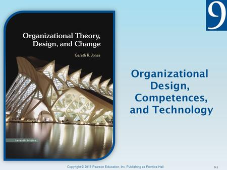 9-1 Organizational Design, Competences, and Technology Copyright © 2013 Pearson Education, Inc. Publishing as Prentice Hall.