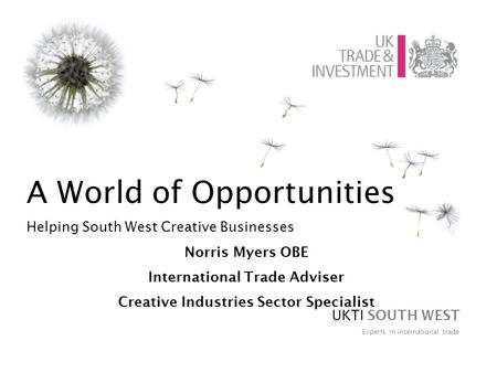 A World of Opportunities Helping South West Creative Businesses Norris Myers OBE International Trade Adviser Creative Industries Sector Specialist UKTI.