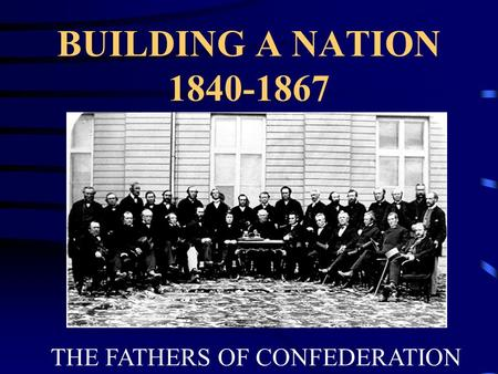 BUILDING A NATION 1840-1867 THE FATHERS OF CONFEDERATION.