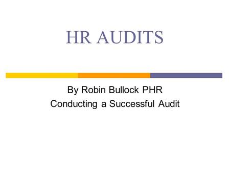 HR AUDITS By Robin Bullock PHR Conducting a Successful Audit.