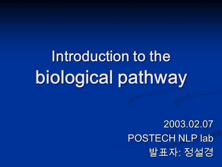 Introduction to the biological pathway 2003.02.07 POSTECH NLP lab 발표자 : 정설경.