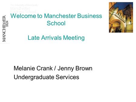 Welcome to Manchester Business School Late Arrivals Meeting Melanie Crank / Jenny Brown Undergraduate Services.