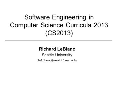Software Engineering in Computer Science Curricula 2013 (CS2013) Richard LeBlanc Seattle University