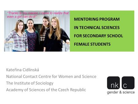 MENTORING PROGRAM IN TECHNICAL SCIENCES FOR SECONDARY SCHOOL FEMALE STUDENTS Kateřina Cidlinská National Contact Centre for Women and Science The Institute.