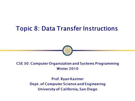 Topic 8: Data Transfer Instructions CSE 30: Computer Organization and Systems Programming Winter 2010 Prof. Ryan Kastner Dept. of Computer Science and.
