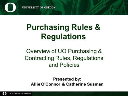 Purchasing Rules & Regulations Overview of UO Purchasing & Contracting Rules, Regulations and Policies Presented by: Allie O'Connor & Catherine Susman.